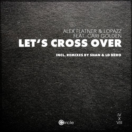 Alex Flatner, Lopazz, Cari Golden – Lets Cross Over [CIRCLE0518]