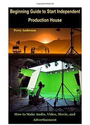 Beginning Guide to Start Independent Production House: How to Make Audio Video Movie and Advertisement