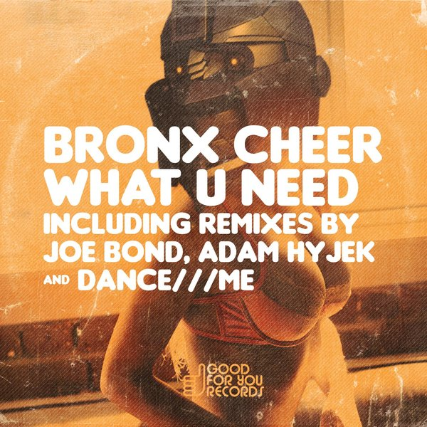 Bronx Cheer – What U Need [GFY129]