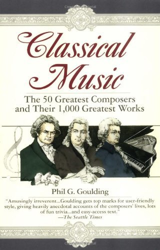 Classical Music: The 50 Greatest Composers and Their 1,000 Greatest Works by Phil G. Goulding