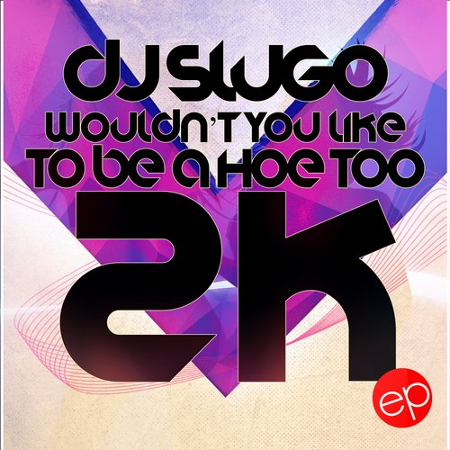 DJ Slugo - Wouldn't You Like To Be A Hoe Too 2k - EP [ED1444064896]