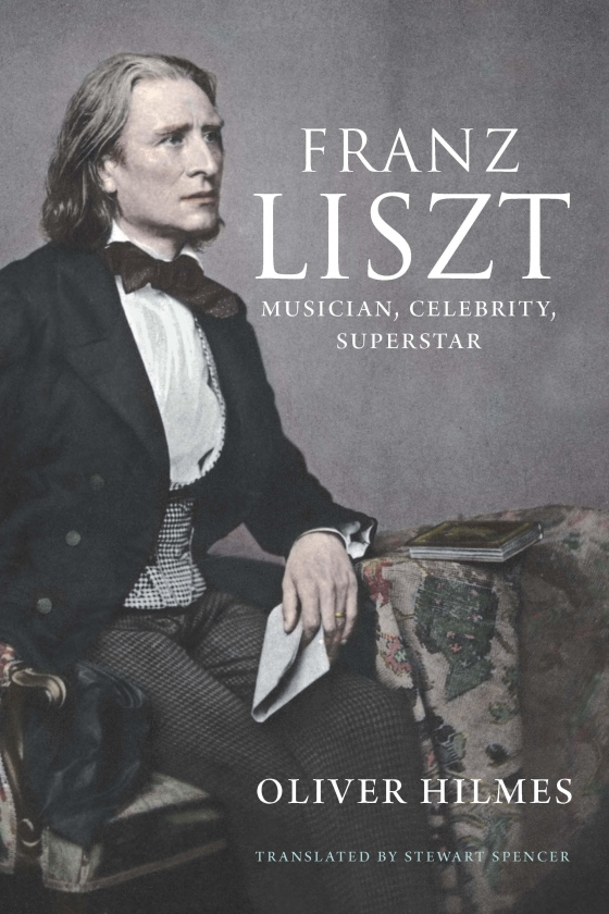 Franz Liszt Musician Celebrity Superstar by Oliver Hilmes
