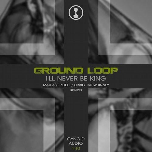 Ground Loop - I'll Never Be King [GYNOIDD140]