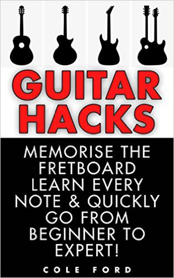 Guitar Hacks: Memorize the Fretboard, Learn Every Note & Quickly Go From Beginner to Expert!