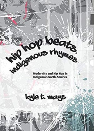 Hip Hop Beats Indigenous Rhymes Modernity and Hip Hop in Indigenous North America