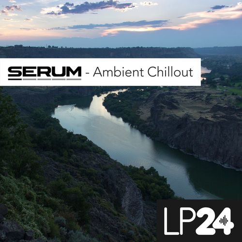 LP24 Ambient Chillout For XFER RECORDS SERUM