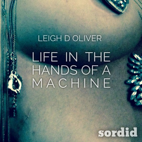 Leigh D Oliver - Life In The Hands Of A Machine [SR 002]
