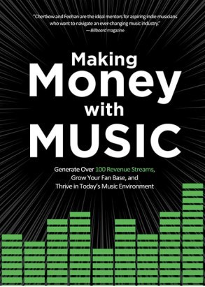 Making Money with Music: Generate Over 100 Revenue Streams Grow Your Fan Base and Thrive in Today's Music Environment