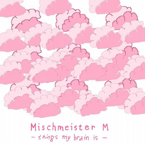 Mischmeister M - Things My Brain Is [900879 8193691]