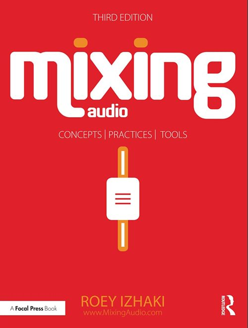 Mixing Audio: Concepts, Practices, and Tools, Third Edition
