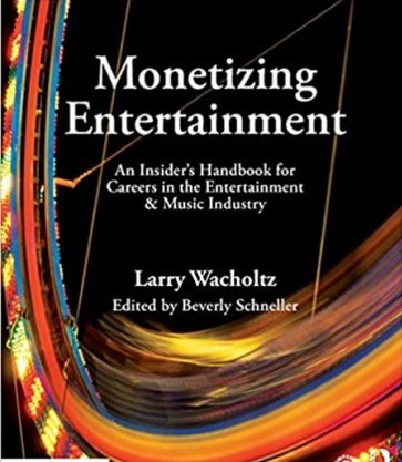 Monetizing Entertainment An Insiders Handbook for Careers in the Entertainment and Music Industry