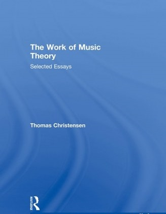 Thomas Christensen The Work of Music Theory Selected Essays