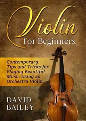 Violin for Beginners: Contemporary Tips and Tricks for Playing Beautiful Music Using an Orchestra Violin